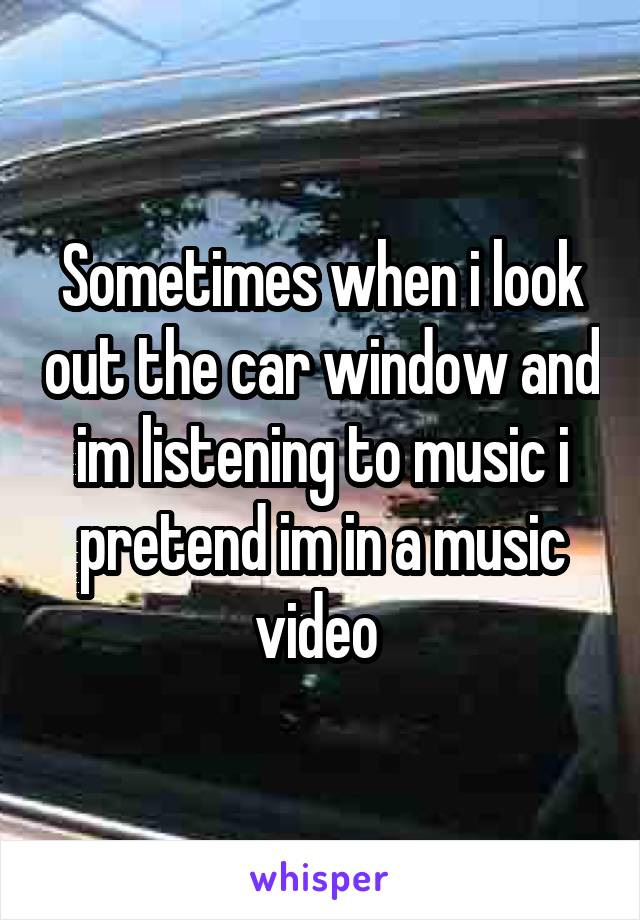 Sometimes when i look out the car window and im listening to music i pretend im in a music video