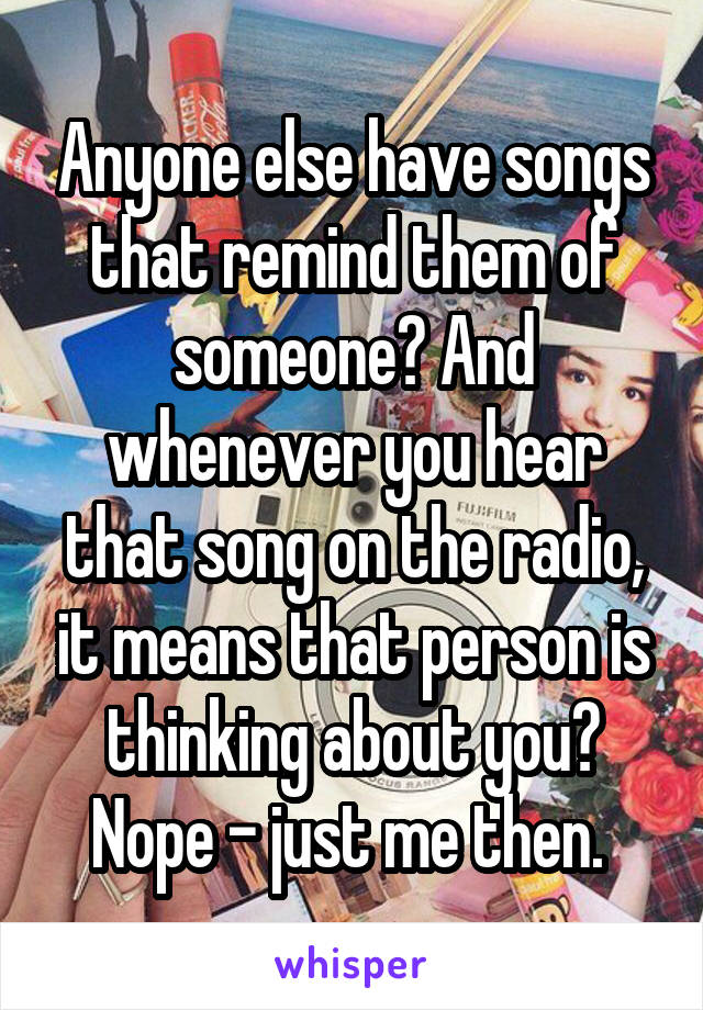Anyone else have songs that remind them of someone? And whenever you hear that song on the radio, it means that person is thinking about you? Nope - just me then.