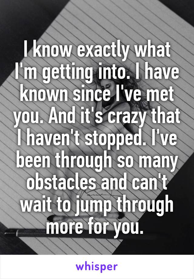I know exactly what I'm getting into. I have known since I've met you. And it's crazy that I haven't stopped. I've been through so many obstacles and can't wait to jump through more for you.