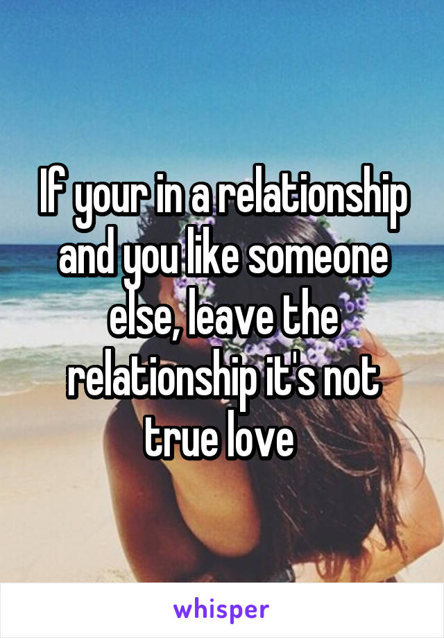 If your in a relationship and you like someone else, leave the relationship it's not true love