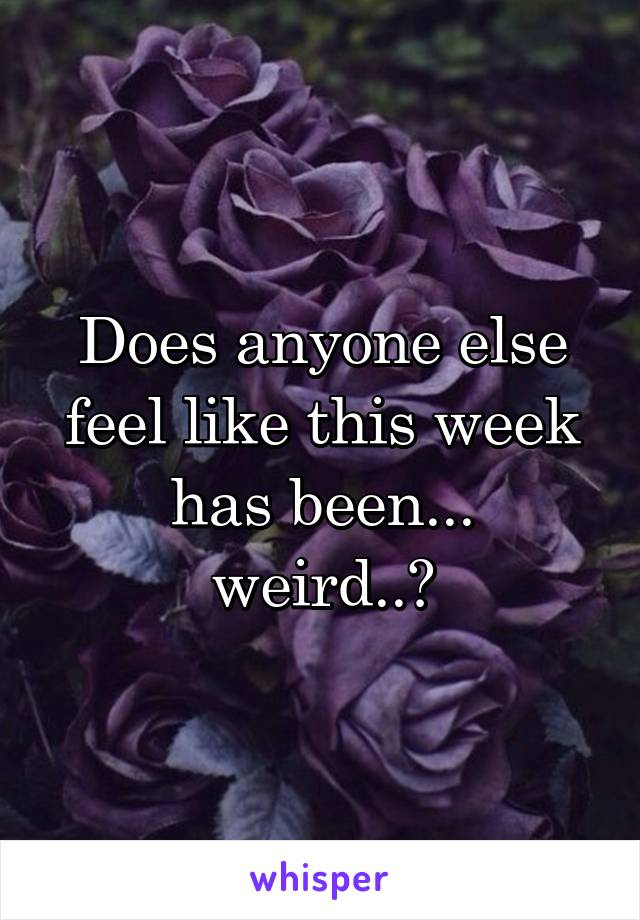 Does anyone else feel like this week has been... weird..?