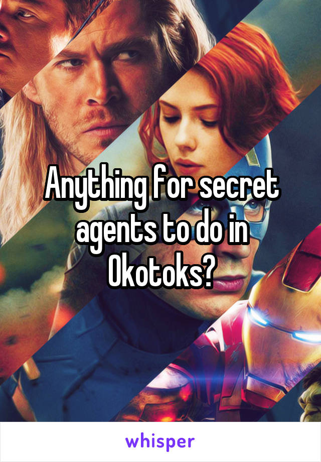 Anything for secret agents to do in Okotoks?