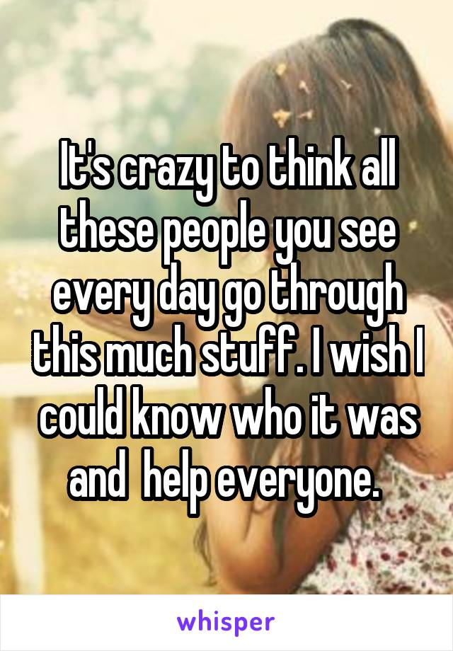 It's crazy to think all these people you see every day go through this much stuff. I wish I could know who it was and  help everyone.