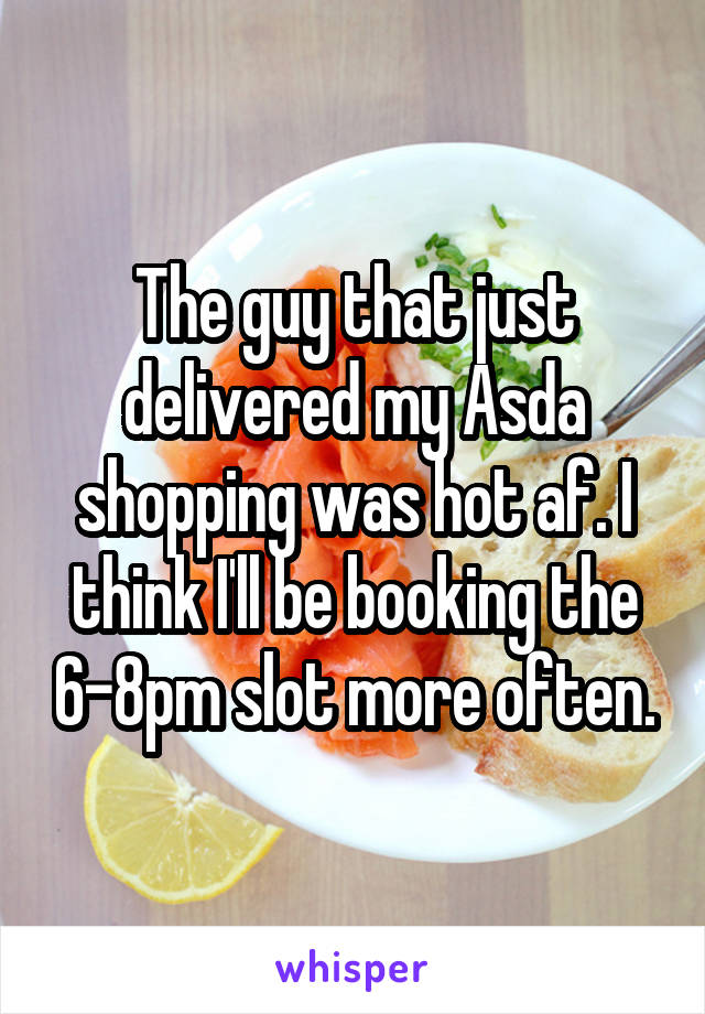 The guy that just delivered my Asda shopping was hot af. I think I'll be booking the 6-8pm slot more often.