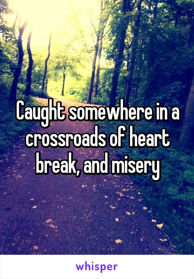 Caught somewhere in a crossroads of heart break, and misery