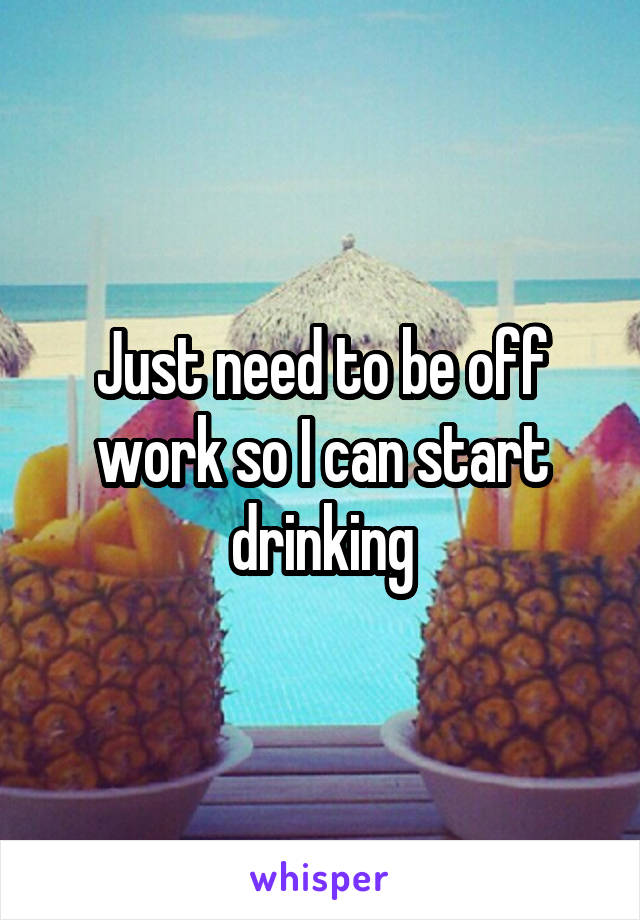 Just need to be off work so I can start drinking