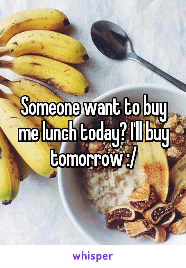 Someone want to buy me lunch today? I'll buy tomorrow :/