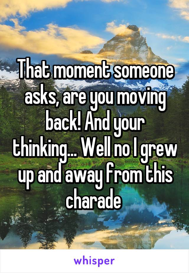 That moment someone asks, are you moving back! And your thinking... Well no I grew up and away from this charade