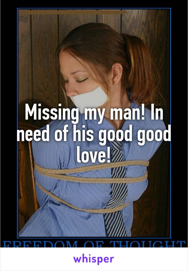 Missing my man! In need of his good good love!
