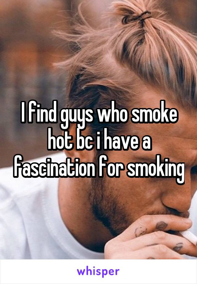I find guys who smoke hot bc i have a fascination for smoking