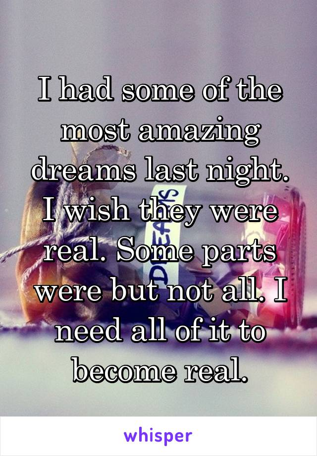 I had some of the most amazing dreams last night. I wish they were real. Some parts were but not all. I need all of it to become real.