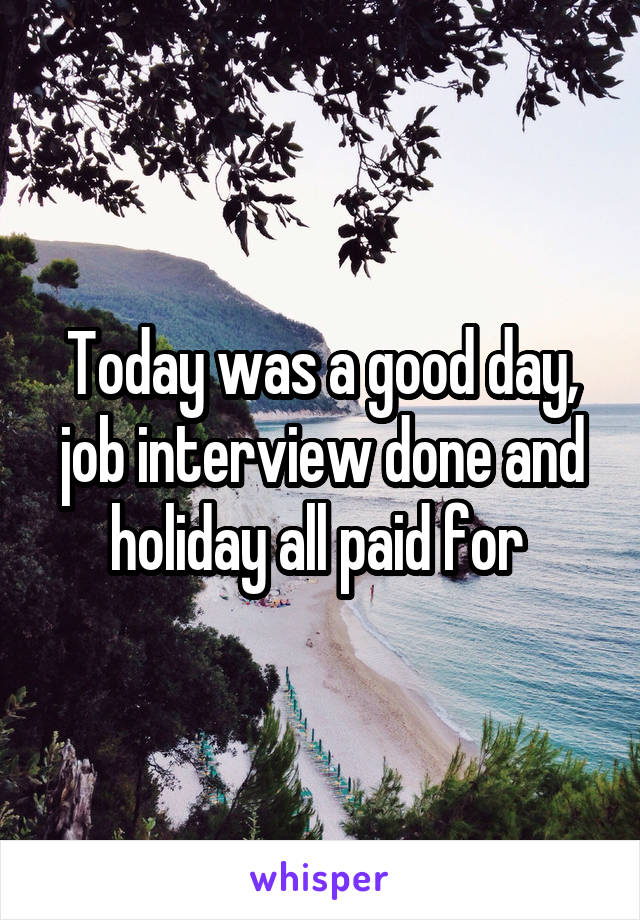 Today was a good day, job interview done and holiday all paid for