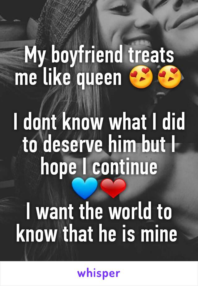 My boyfriend treats me like queen 😍😍  I dont know what I did to deserve him but I hope I continue 💙❤ I want the world to know that he is mine