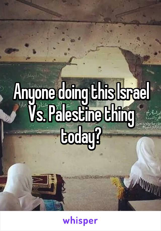 Anyone doing this Israel Vs. Palestine thing today?