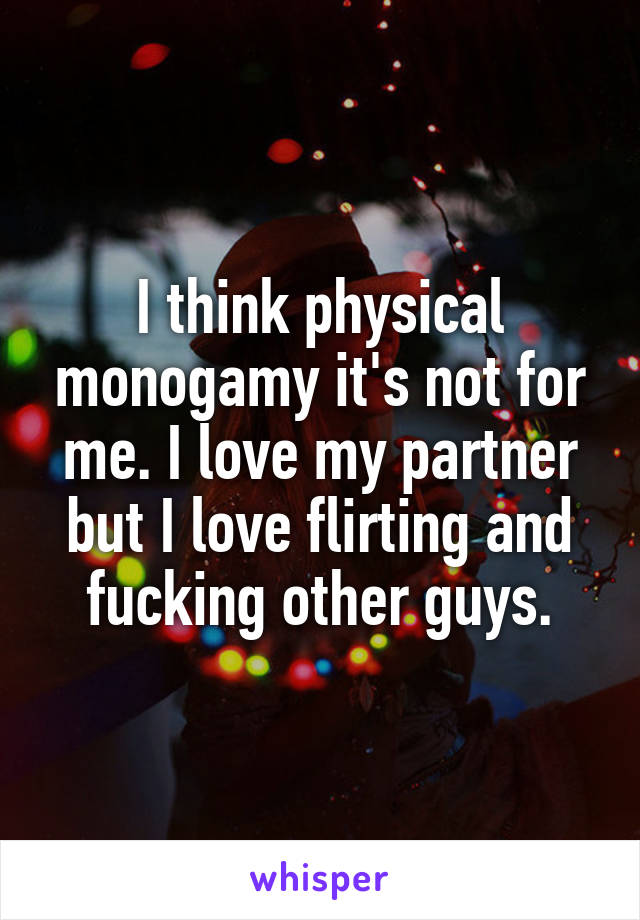 I think physical monogamy it's not for me. I love my partner but I love flirting and fucking other guys.