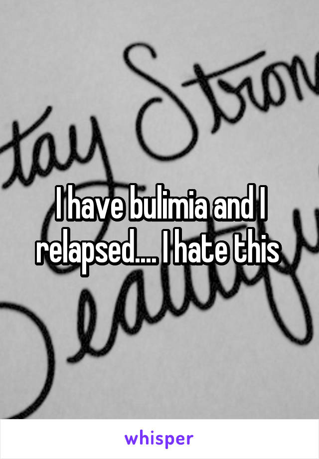 I have bulimia and I relapsed.... I hate this