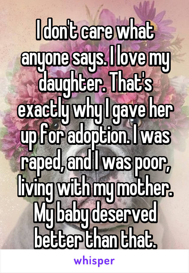I don't care what anyone says. I love my daughter. That's exactly why I gave her up for adoption. I was raped, and I was poor, living with my mother. My baby deserved better than that.