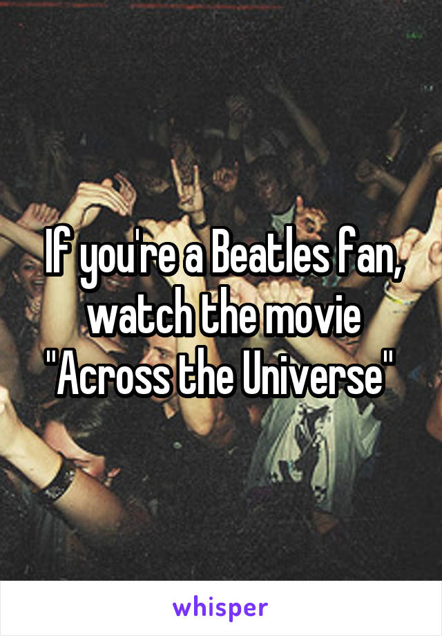"""If you're a Beatles fan, watch the movie """"Across the Universe"""""""