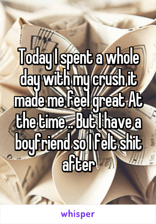 Today I spent a whole day with my crush it made me feel great At the time .. But I have a boyfriend so I felt shit after