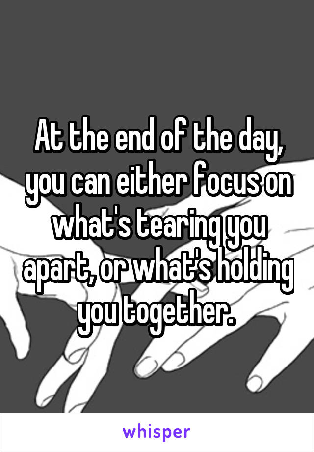 At the end of the day, you can either focus on what's tearing you apart, or what's holding you together.