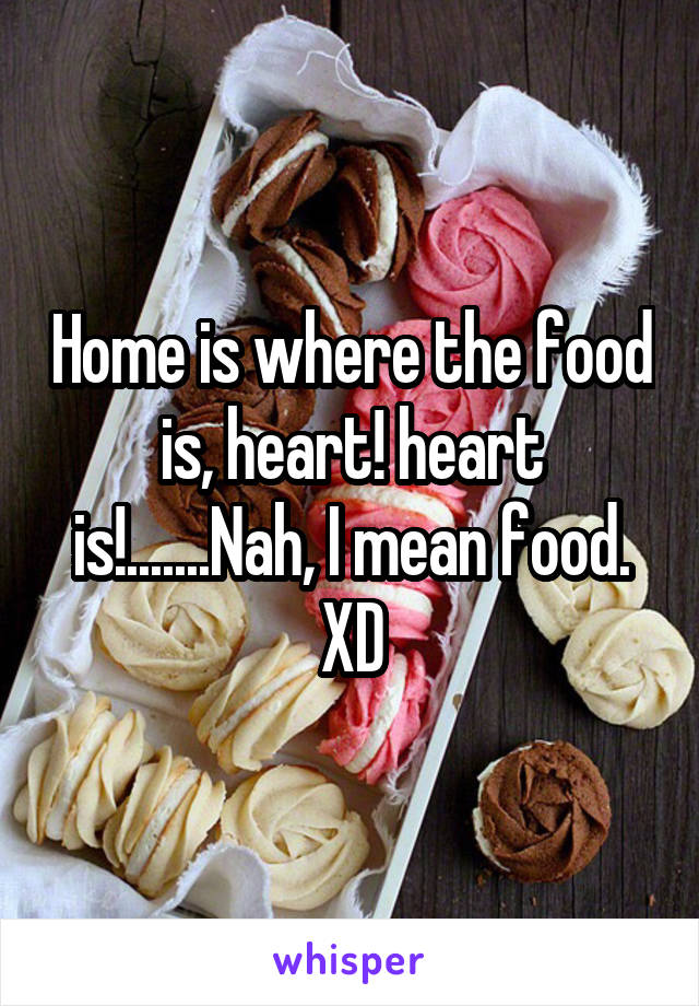 Home is where the food is, heart! heart is!.......Nah, I mean food. XD