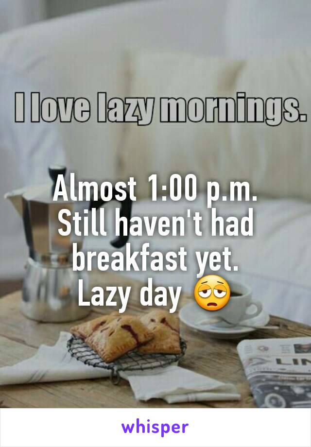 Almost 1:00 p.m. Still haven't had breakfast yet. Lazy day 😩