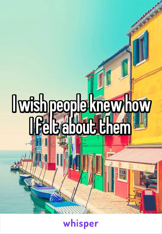 I wish people knew how I felt about them