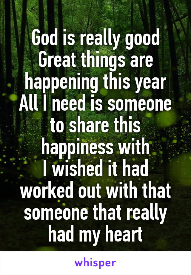 God is really good Great things are happening this year All I need is someone to share this happiness with I wished it had worked out with that someone that really had my heart