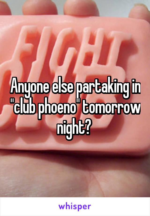 "Anyone else partaking in ""club phoeno"" tomorrow night?"