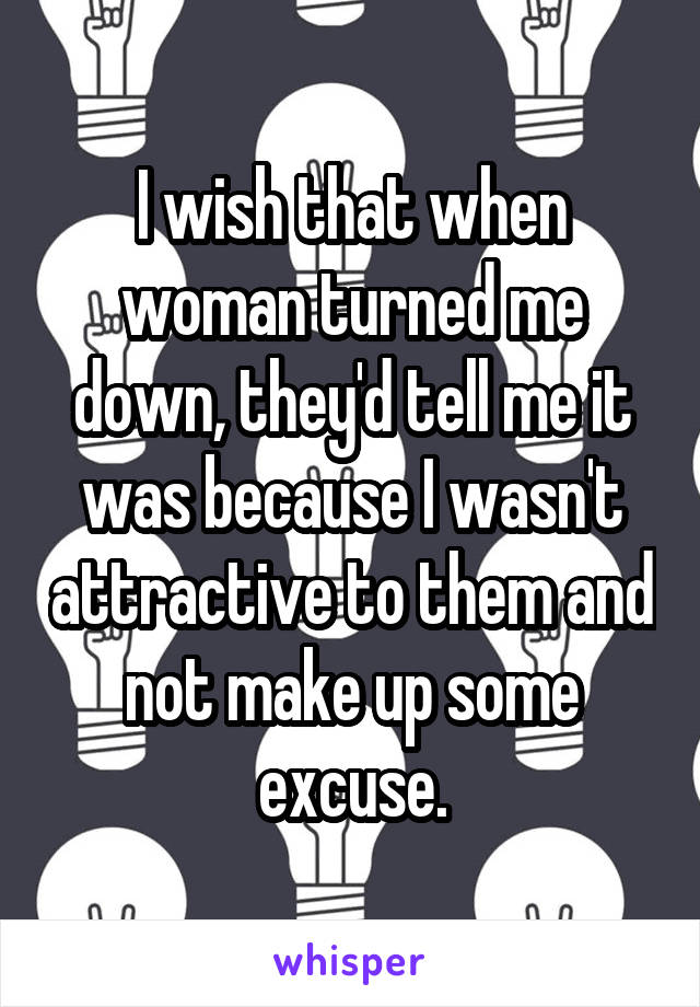 I wish that when woman turned me down, they'd tell me it was because I wasn't attractive to them and not make up some excuse.