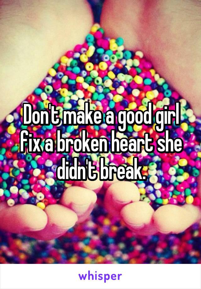 Don't make a good girl fix a broken heart she didn't break.