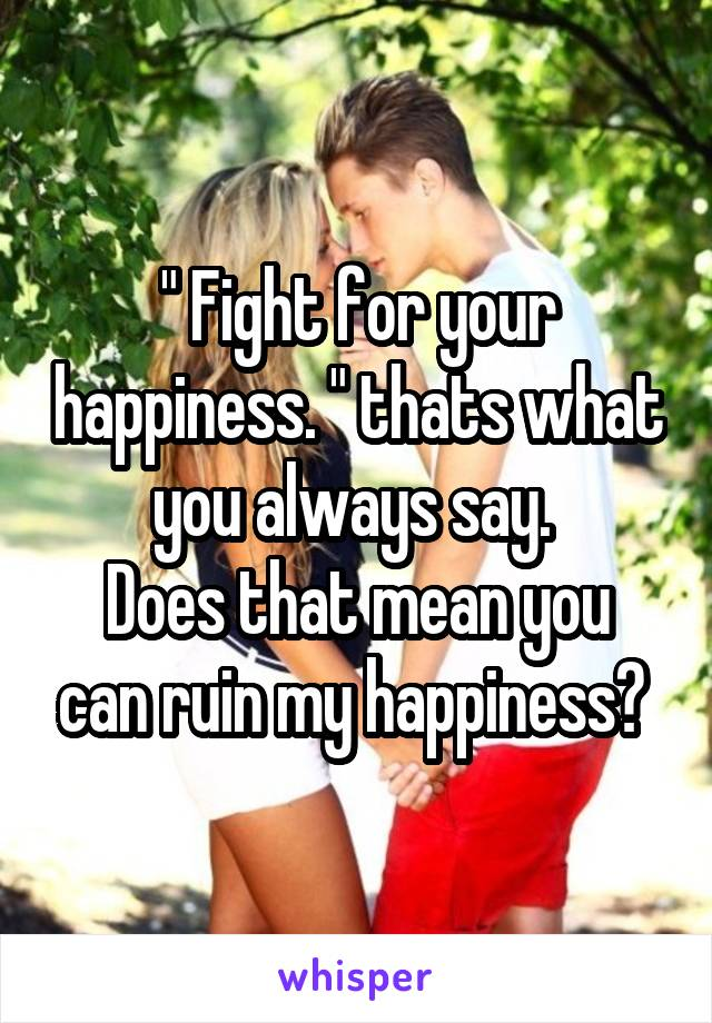 """ Fight for your happiness. "" thats what you always say.  Does that mean you can ruin my happiness?"