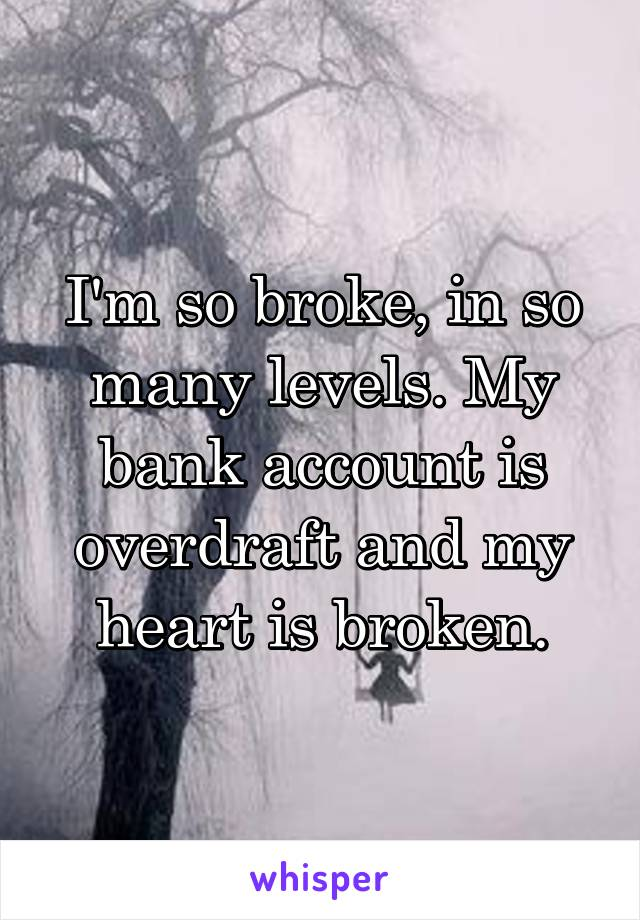 I'm so broke, in so many levels. My bank account is overdraft and my heart is broken.