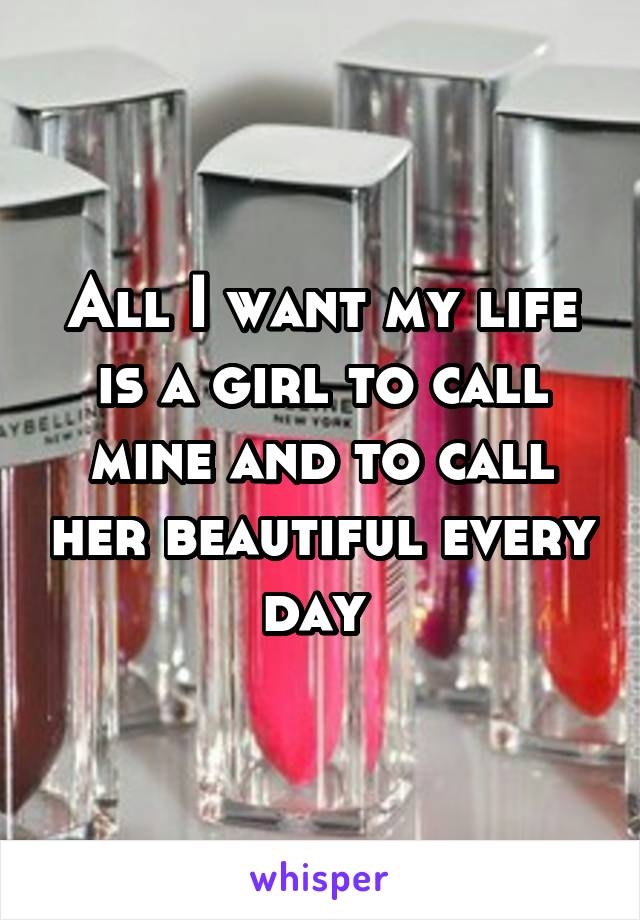 All I want my life is a girl to call mine and to call her beautiful every day