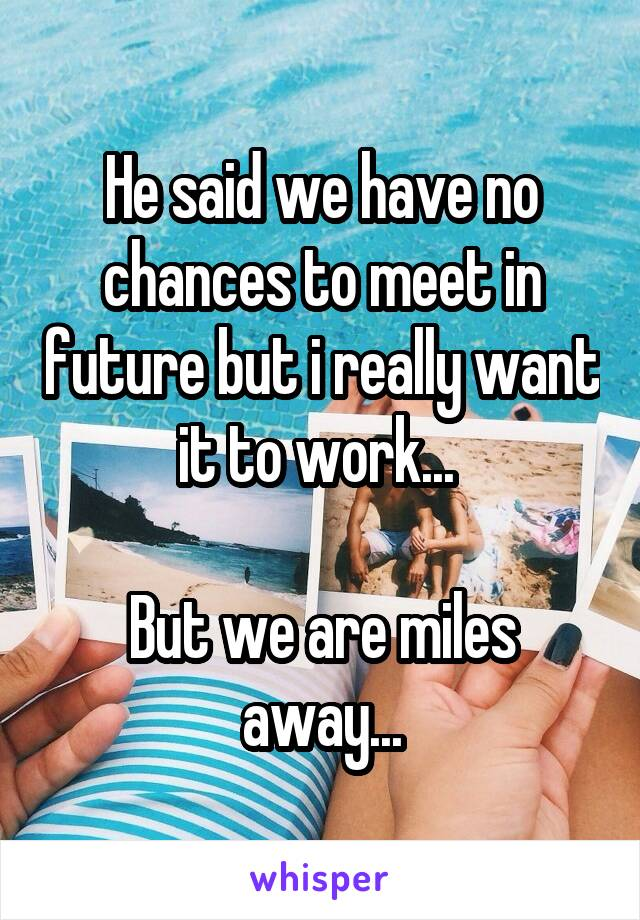 He said we have no chances to meet in future but i really want it to work...   But we are miles away...