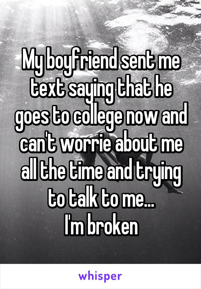 My boyfriend sent me text saying that he goes to college now and can't worrie about me all the time and trying to talk to me... I'm broken