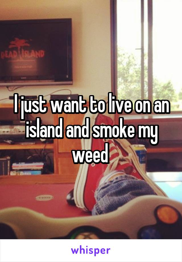 I just want to live on an island and smoke my weed
