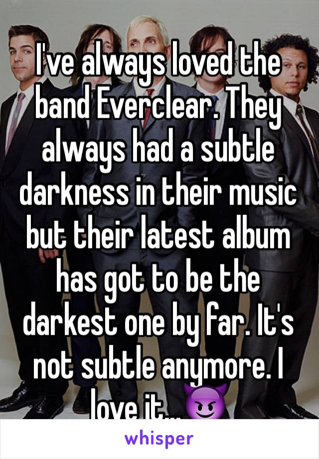 I've always loved the band Everclear. They always had a subtle darkness in their music but their latest album has got to be the darkest one by far. It's not subtle anymore. I love it...😈