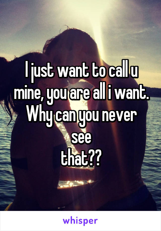 I just want to call u mine, you are all i want. Why can you never see  that??
