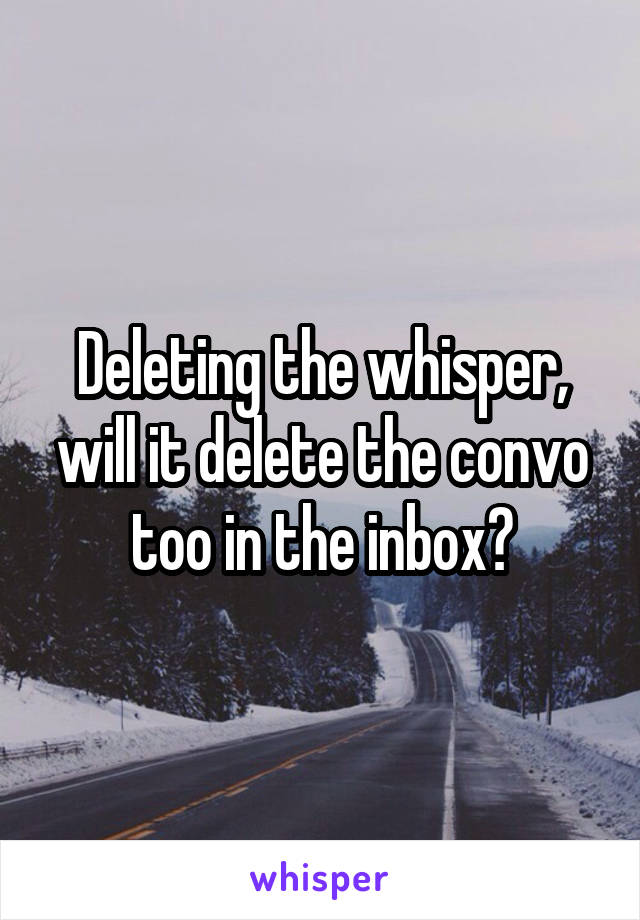 Deleting the whisper, will it delete the convo too in the inbox?
