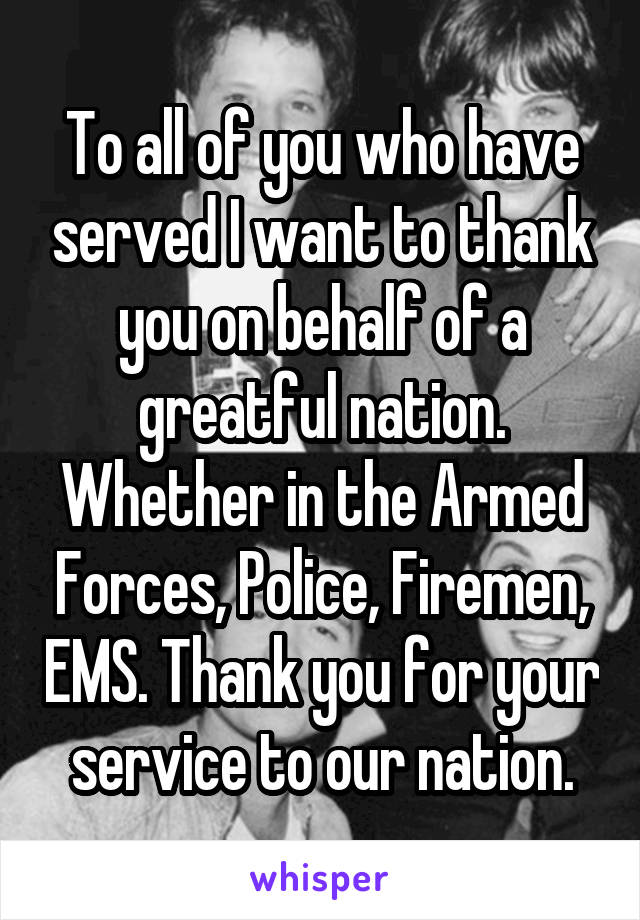 To all of you who have served I want to thank you on behalf of a greatful nation. Whether in the Armed Forces, Police, Firemen, EMS. Thank you for your service to our nation.