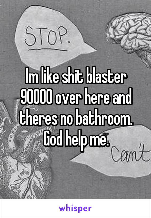 Im like shit blaster 90000 over here and theres no bathroom. God help me.