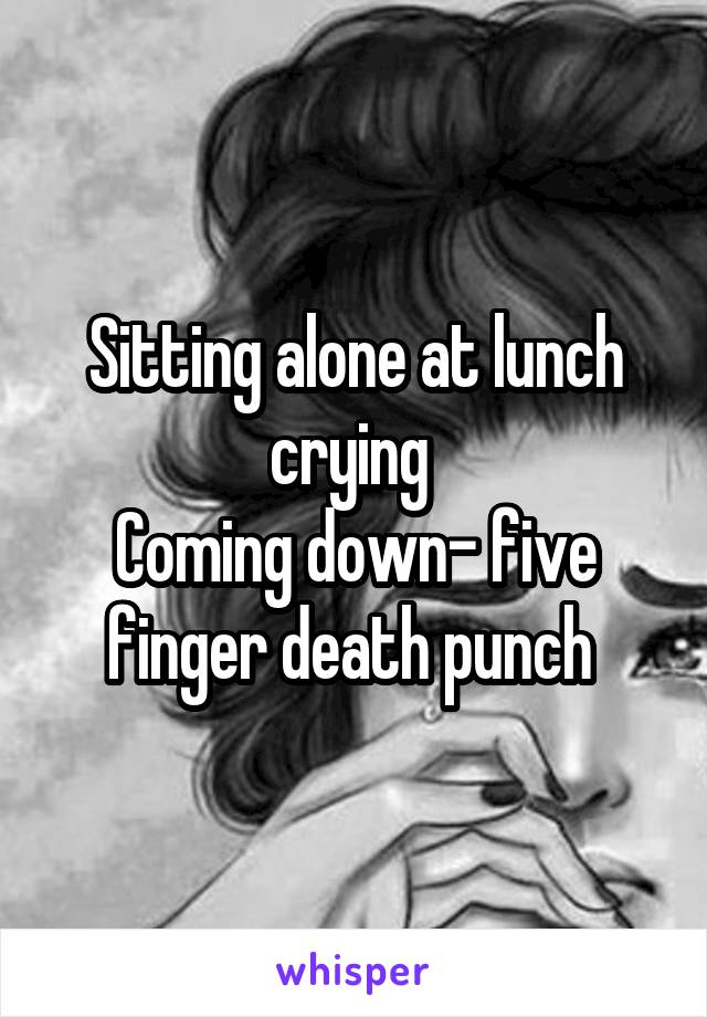 Sitting alone at lunch crying  Coming down- five finger death punch