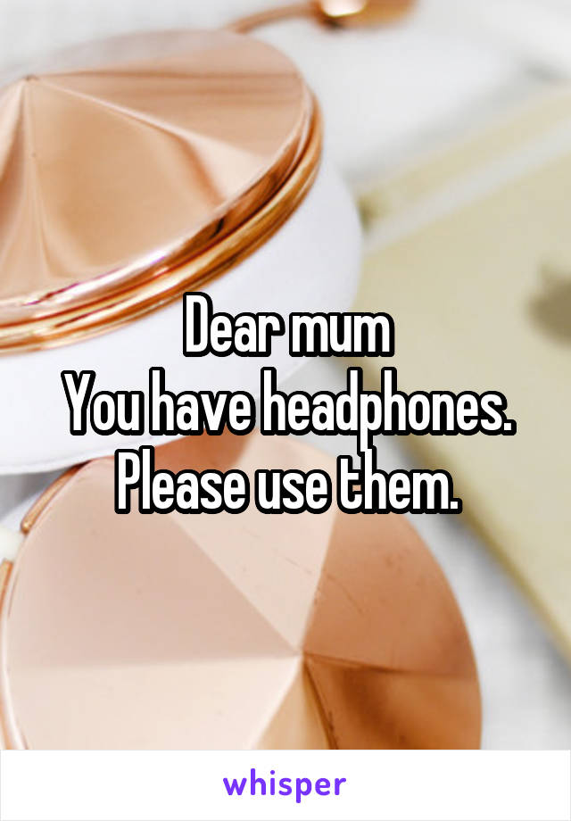 Dear mum You have headphones. Please use them.