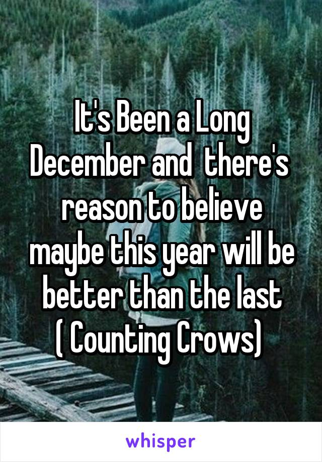 It's Been a Long December and  there's  reason to believe maybe this year will be better than the last ( Counting Crows)
