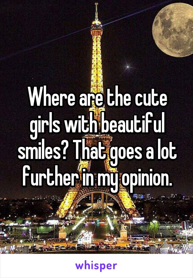 Where are the cute girls with beautiful smiles? That goes a lot further in my opinion.