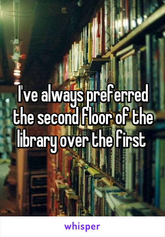 I've always preferred the second floor of the library over the first