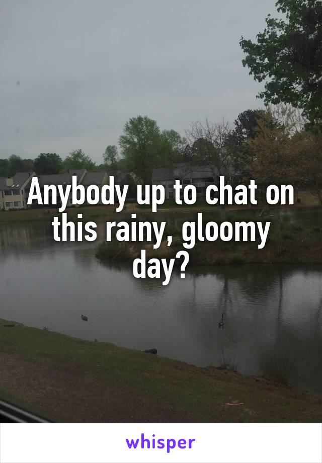 Anybody up to chat on this rainy, gloomy day?