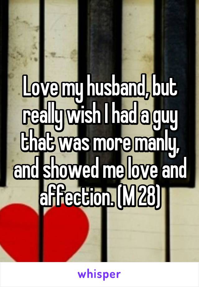 Love my husband, but really wish I had a guy that was more manly, and showed me love and affection. (M 28)