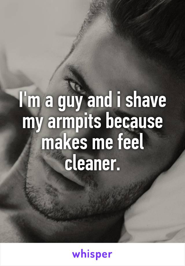 I'm a guy and i shave my armpits because makes me feel cleaner.